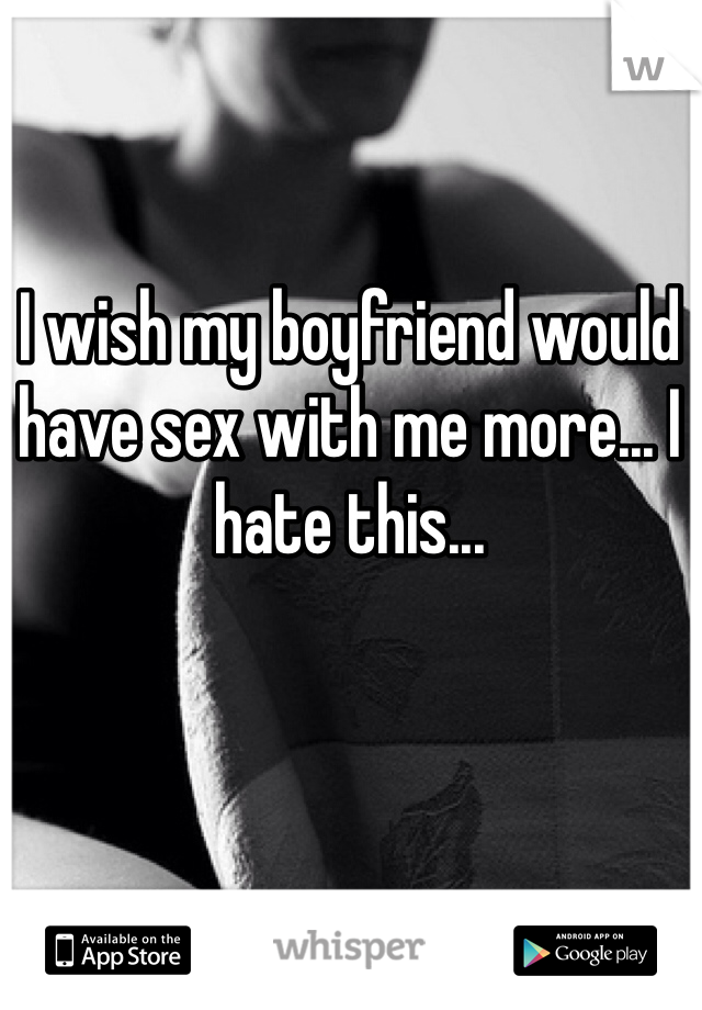 I wish my boyfriend would have sex with me more... I hate this...