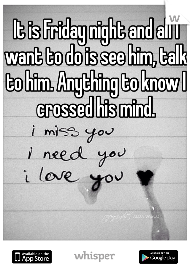 It is Friday night and all I want to do is see him, talk to him. Anything to know I crossed his mind.