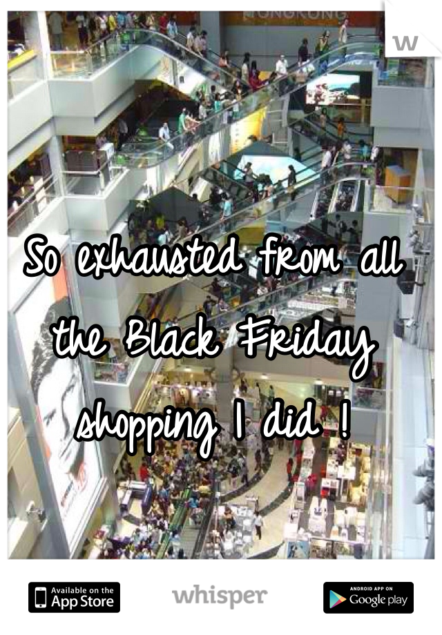 So exhausted from all the Black Friday shopping I did !