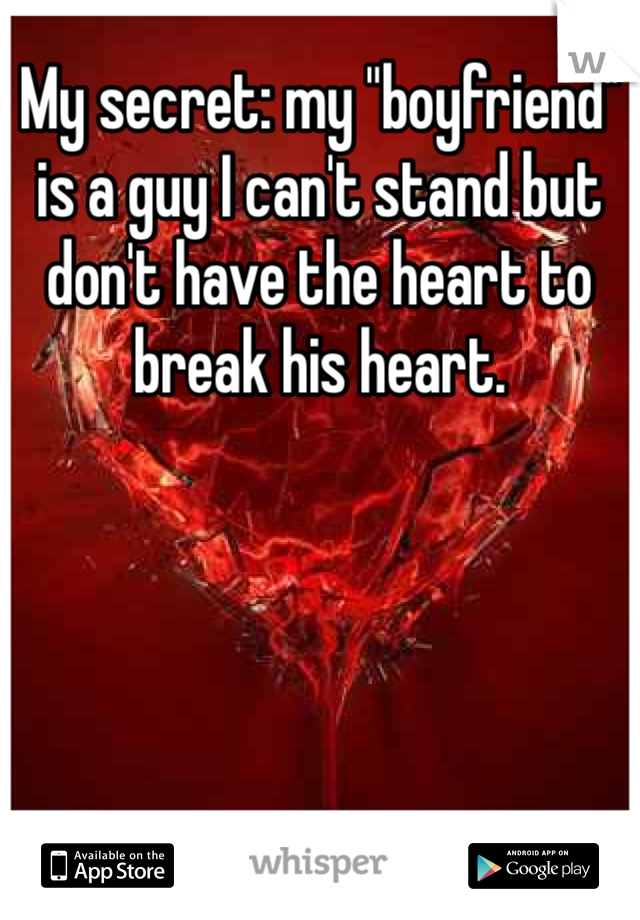 """My secret: my """"boyfriend"""" is a guy I can't stand but don't have the heart to break his heart."""