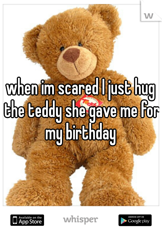 when im scared I just hug the teddy she gave me for my birthday