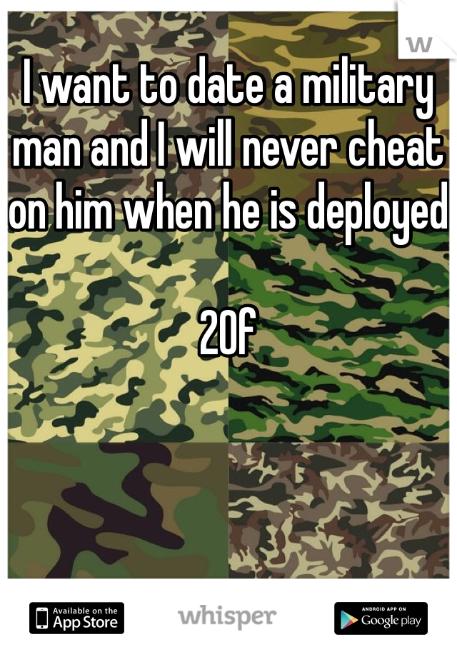I want to date a military man and I will never cheat on him when he is deployed  20f