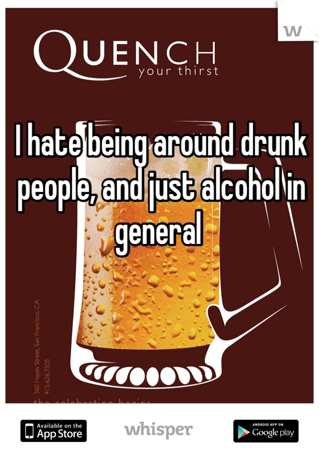I hate being around drunk people, and just alcohol in general