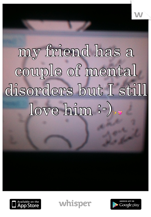 my friend has a couple of mental disorders but I still love him :-)✨💖