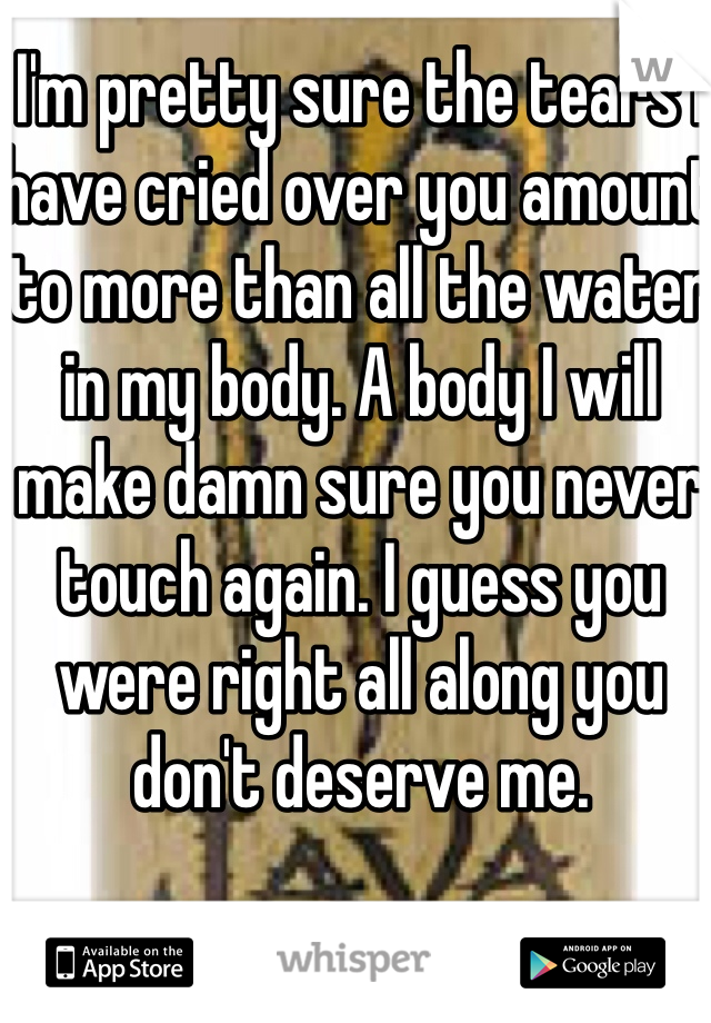 I'm pretty sure the tears I have cried over you amount to more than all the water in my body. A body I will make damn sure you never touch again. I guess you were right all along you don't deserve me.