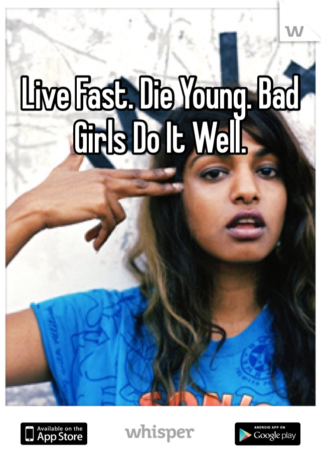 Live Fast. Die Young. Bad Girls Do It Well.