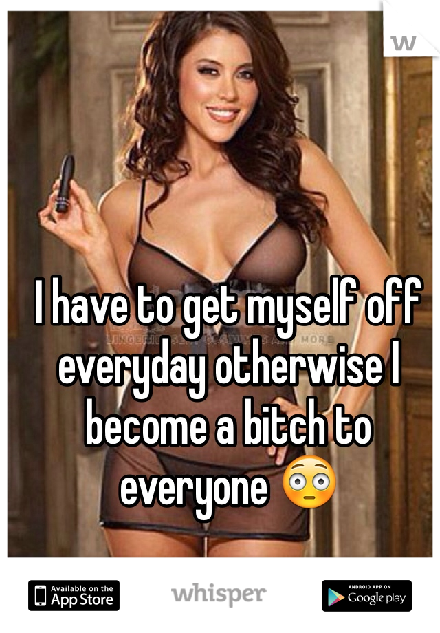 I have to get myself off everyday otherwise I become a bitch to everyone 😳