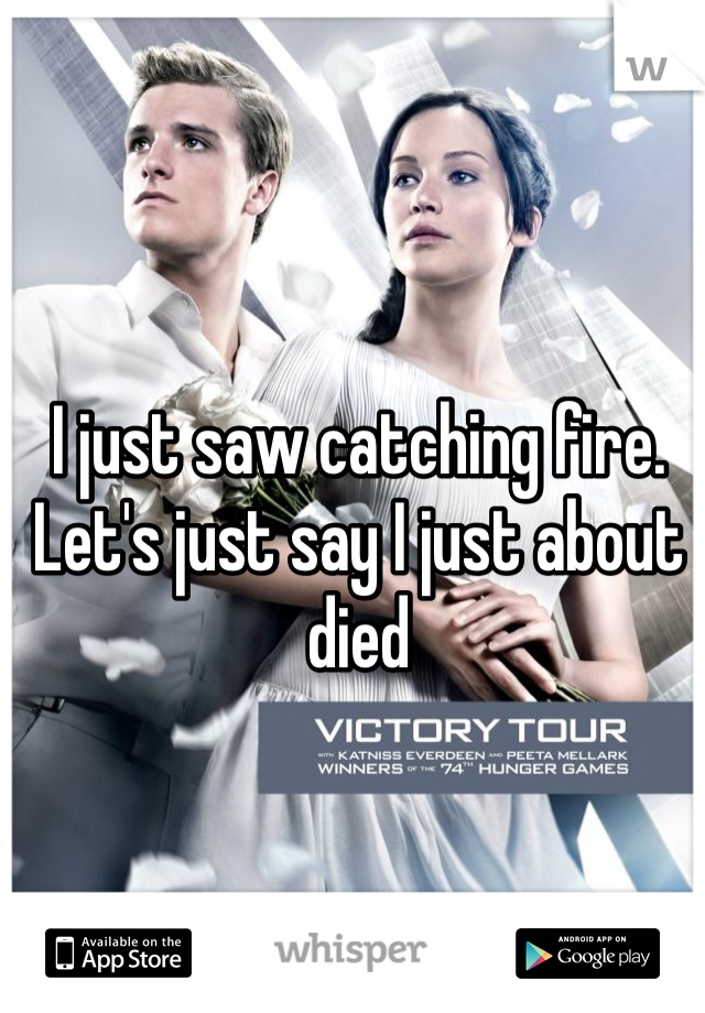 I just saw catching fire. Let's just say I just about died