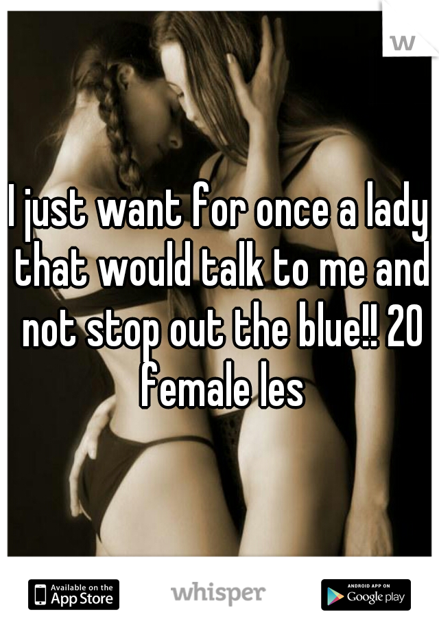 I just want for once a lady that would talk to me and not stop out the blue!! 20 female les
