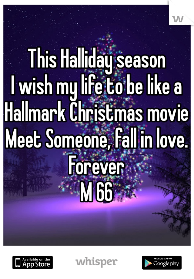 This Halliday season  I wish my life to be like a Hallmark Christmas movie Meet Someone, fall in love. Forever M 66
