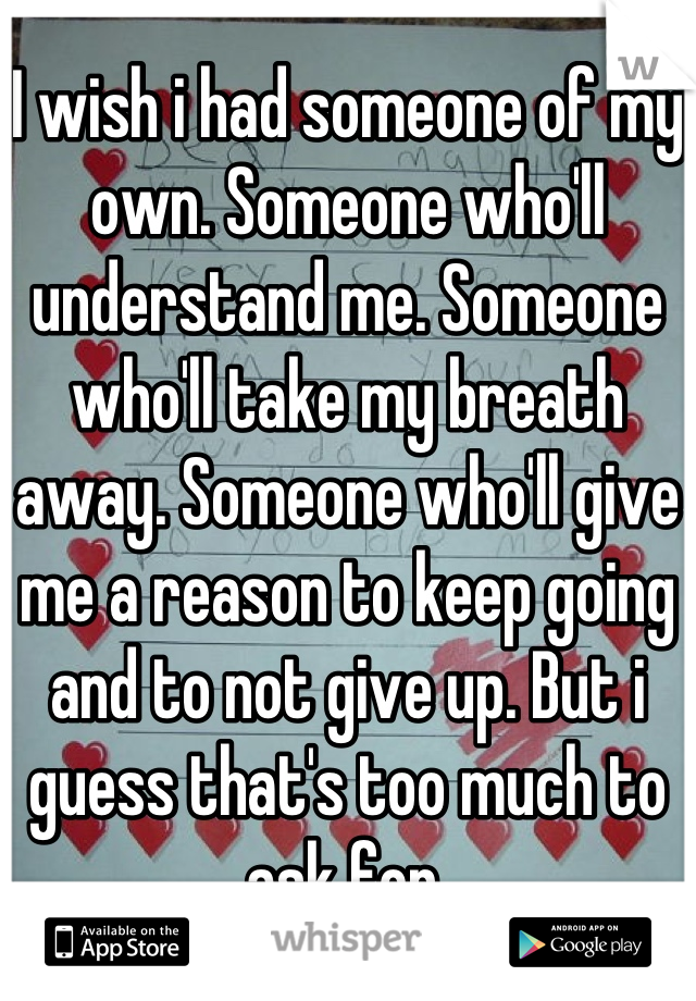 I wish i had someone of my own. Someone who'll understand me. Someone who'll take my breath away. Someone who'll give me a reason to keep going and to not give up. But i guess that's too much to ask for.