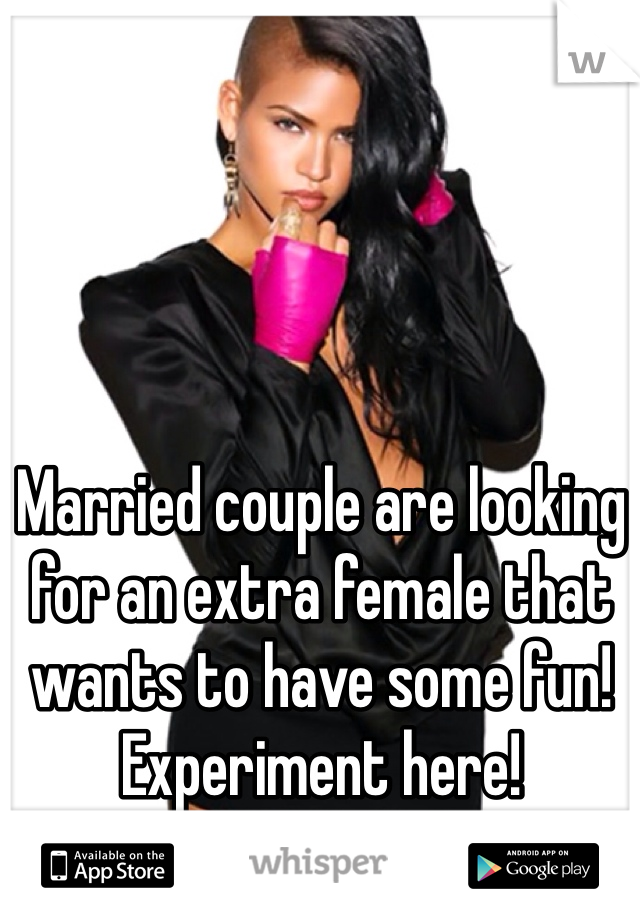 Married couple are looking for an extra female that wants to have some fun! Experiment here!