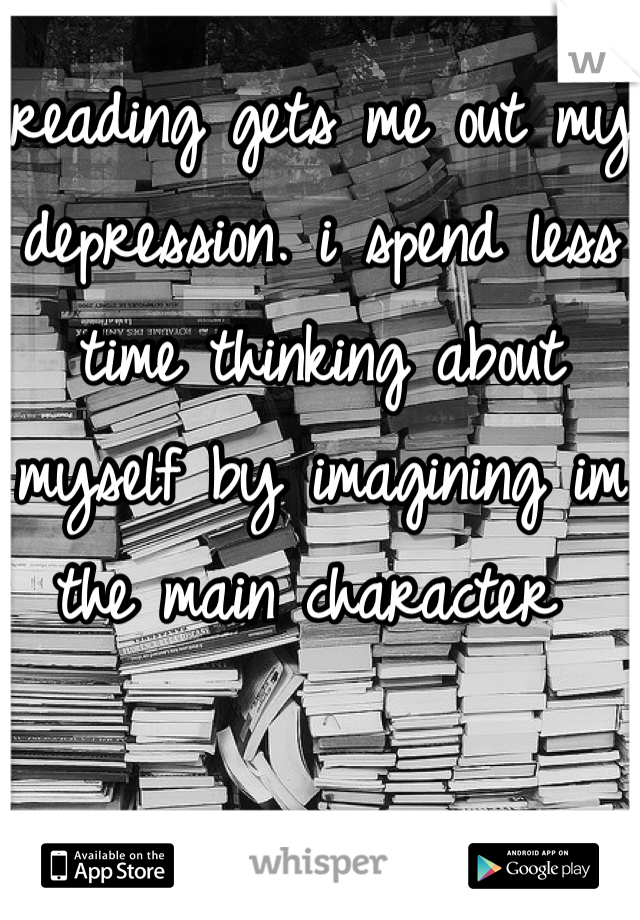 reading gets me out my depression. i spend less time thinking about myself by imagining im the main character