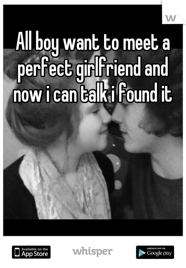 All boy want to meet a perfect girlfriend and now i can talk i found it