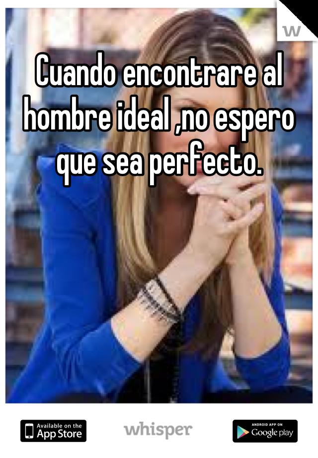 Cuando encontrare al hombre ideal ,no espero que sea perfecto.
