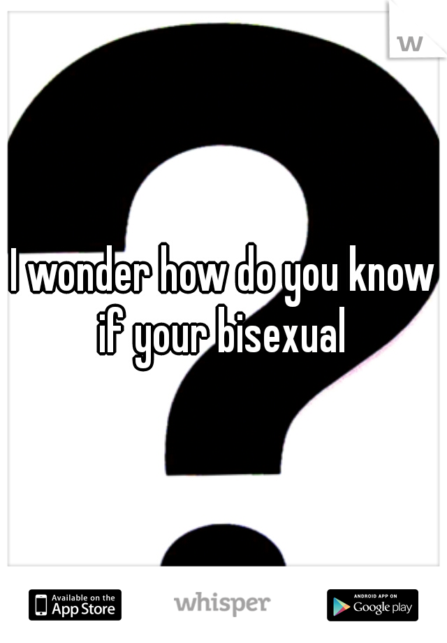 I wonder how do you know if your bisexual