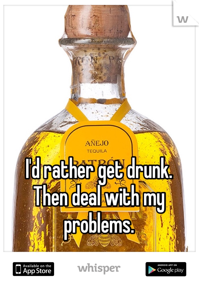 I'd rather get drunk. Then deal with my problems.