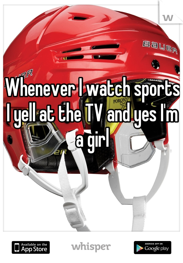 Whenever I watch sports I yell at the TV and yes I'm a girl