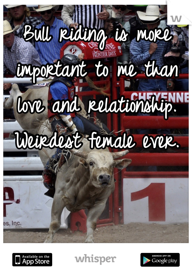 Bull riding is more important to me than love and relationship. Weirdest female ever.