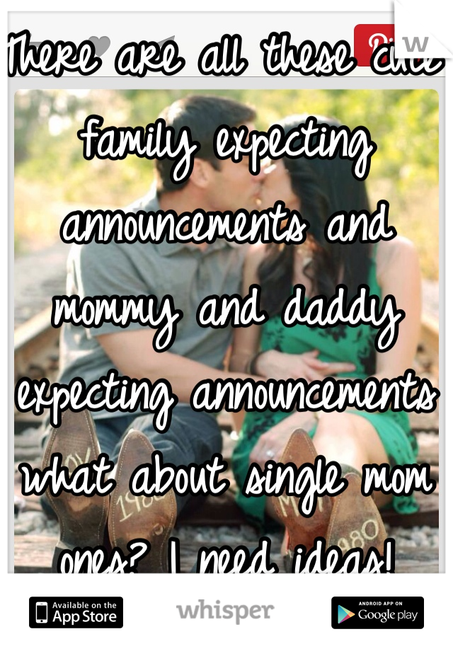 There are all these cute family expecting announcements and mommy and daddy expecting announcements what about single mom ones? I need ideas!
