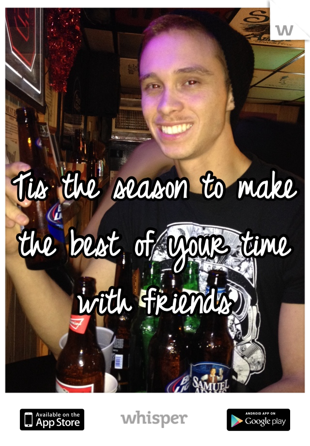 Tis the season to make the best of your time with friends