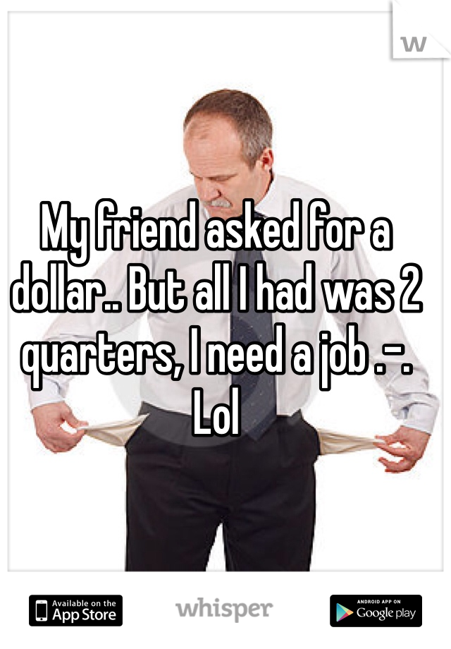 My friend asked for a dollar.. But all I had was 2 quarters, I need a job .-. Lol
