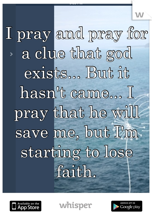 I pray and pray for a clue that god exists... But it hasn't came... I pray that he will save me, but I'm starting to lose faith.