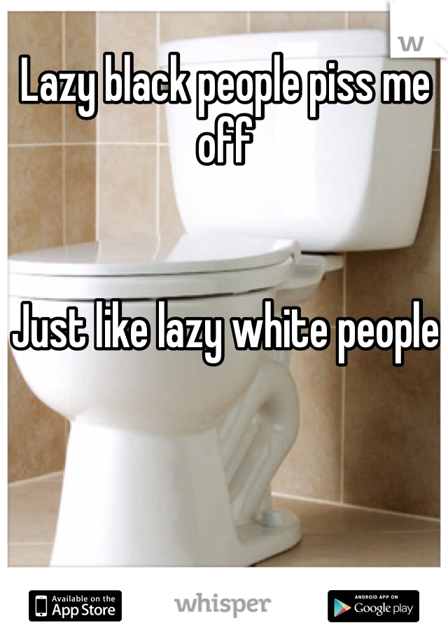 Lazy black people piss me off   Just like lazy white people