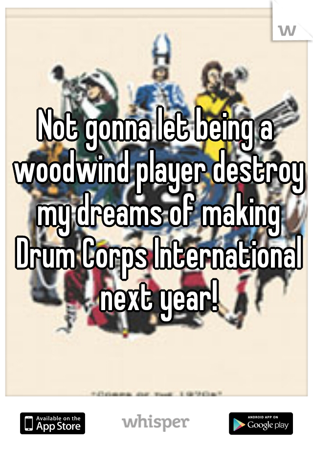 Not gonna let being a woodwind player destroy my dreams of making Drum Corps International next year!