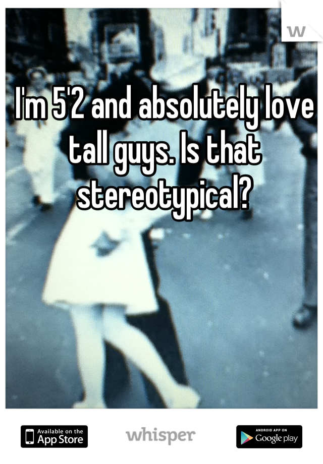 I'm 5'2 and absolutely love tall guys. Is that stereotypical?