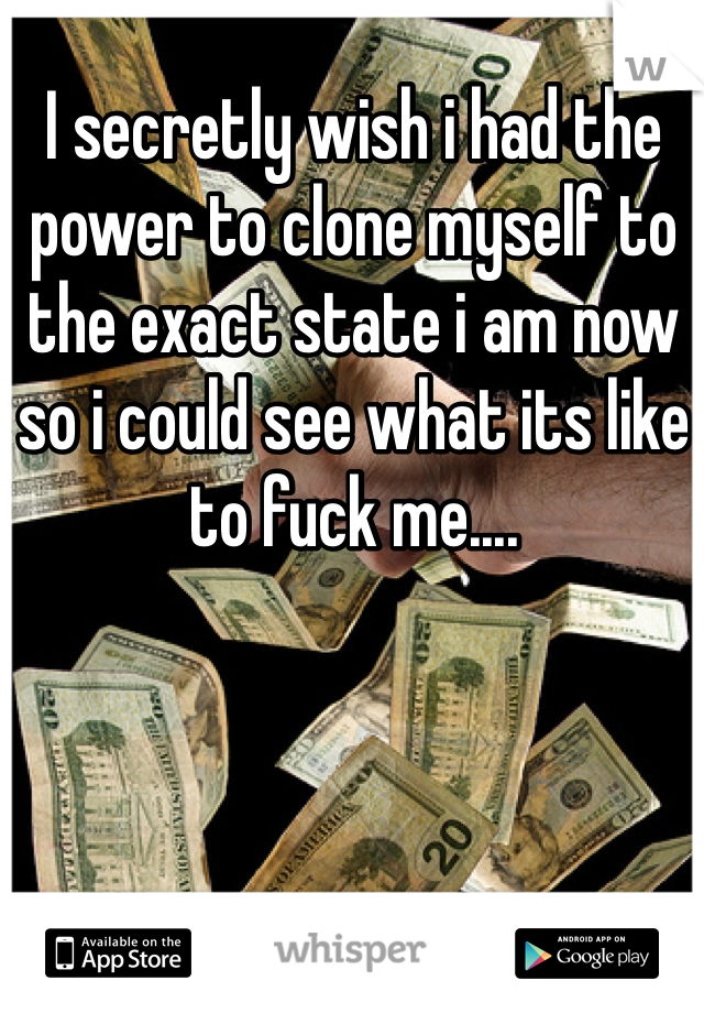 I secretly wish i had the power to clone myself to the exact state i am now so i could see what its like to fuck me....