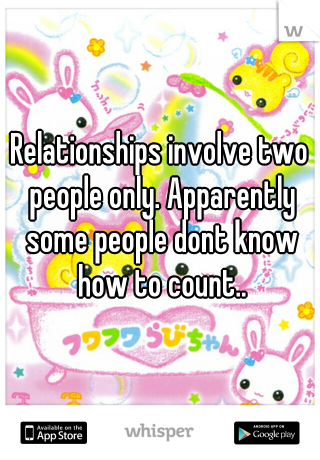 Relationships involve two people only. Apparently some people dont know how to count..