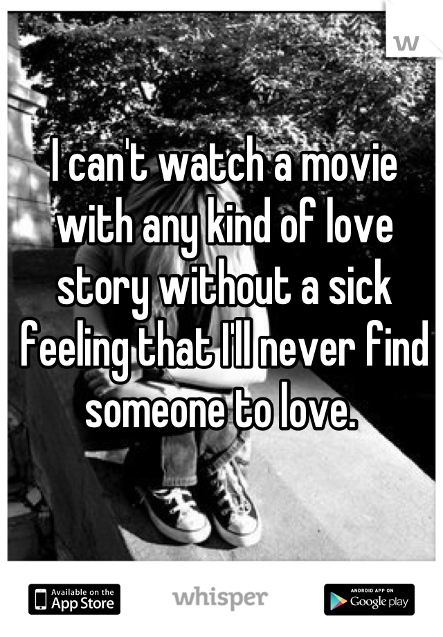 I can't watch a movie with any kind of love story without a sick feeling that I'll never find someone to love.