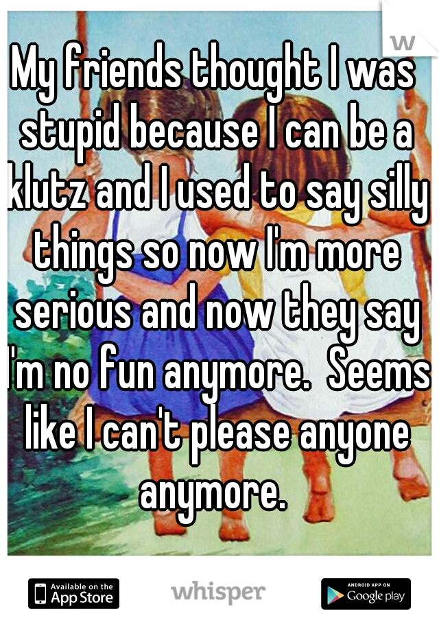 My friends thought I was stupid because I can be a klutz and I used to say silly things so now I'm more serious and now they say I'm no fun anymore.  Seems like I can't please anyone anymore.