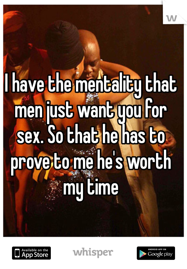 I have the mentality that men just want you for sex. So that he has to prove to me he's worth my time