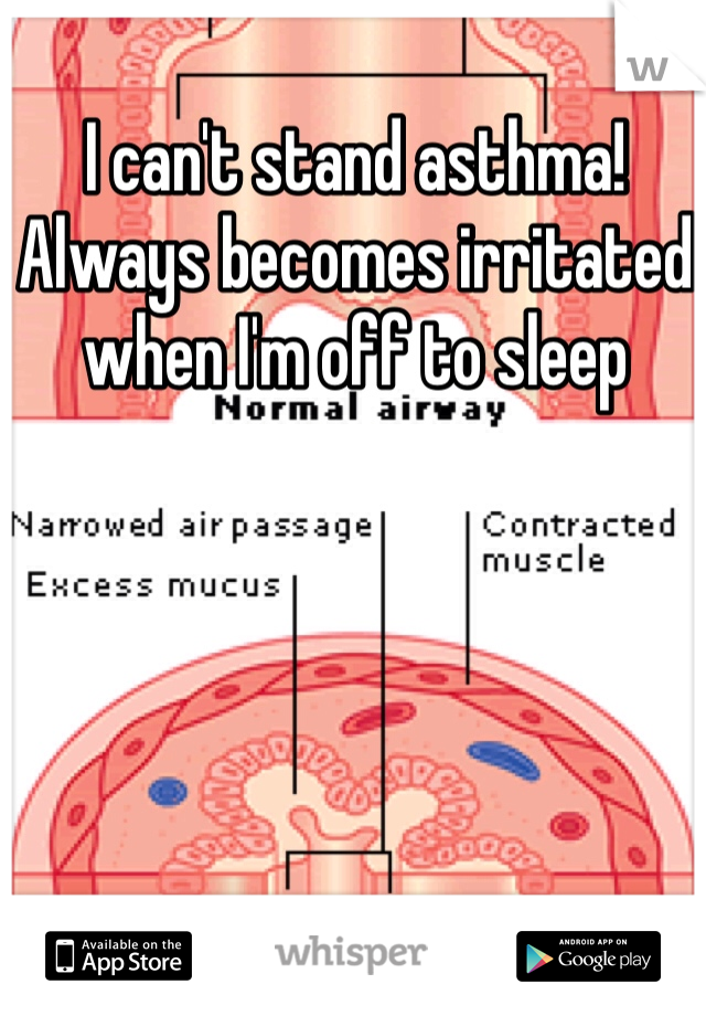 I can't stand asthma! Always becomes irritated when I'm off to sleep