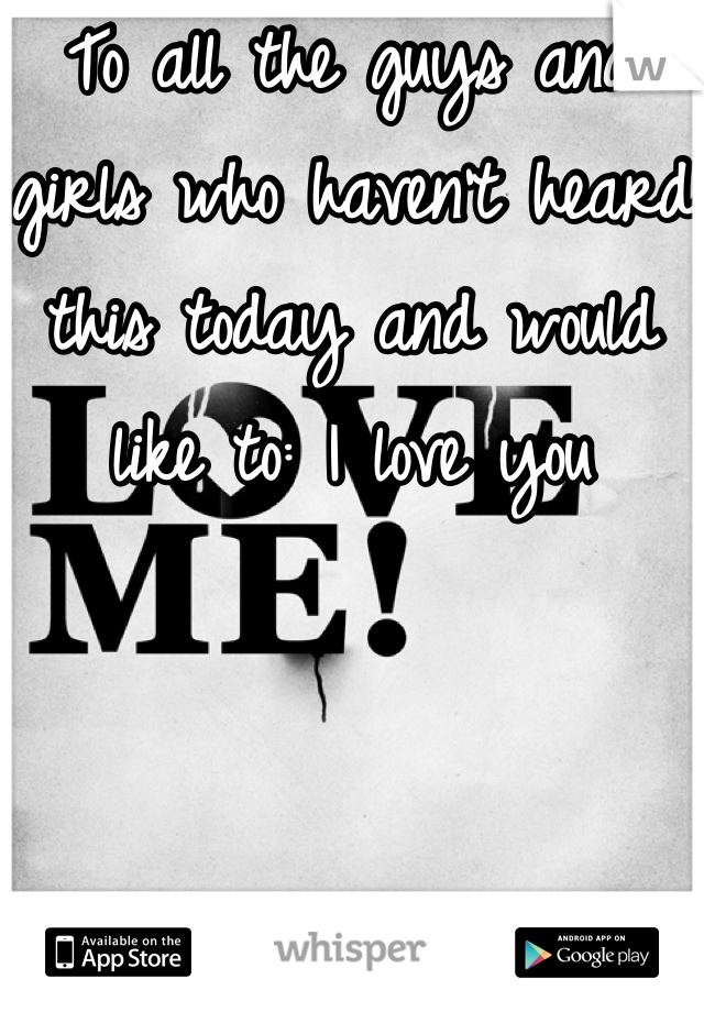 To all the guys and girls who haven't heard this today and would like to: I love you