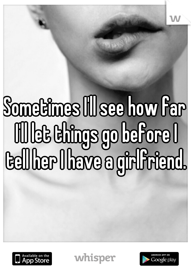 Sometimes I'll see how far I'll let things go before I tell her I have a girlfriend.