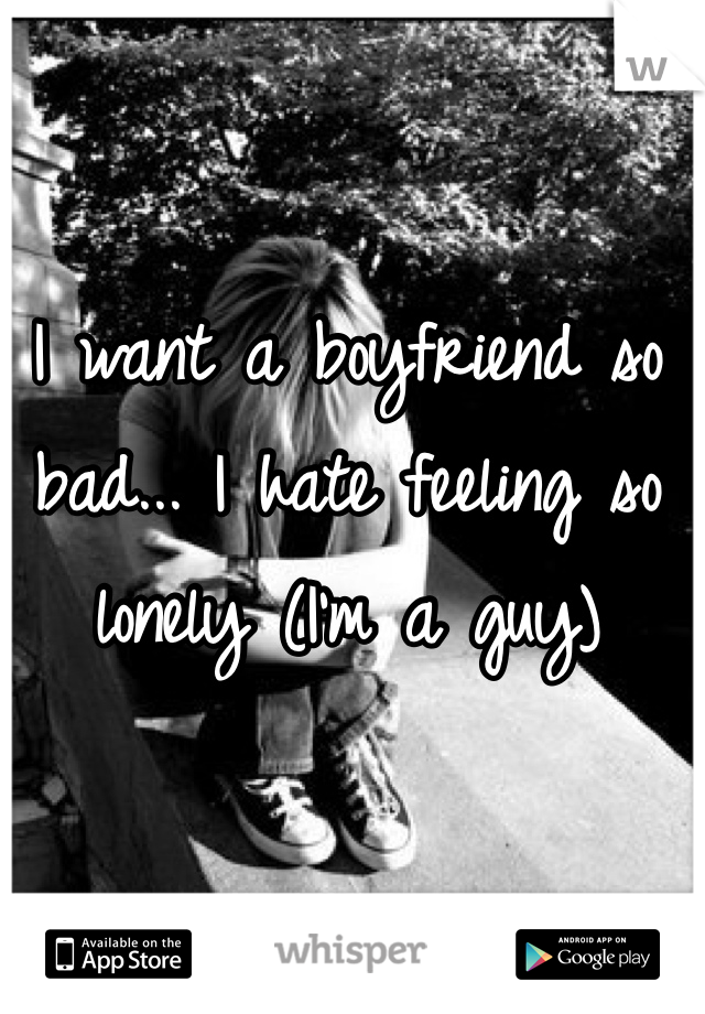 I want a boyfriend so bad... I hate feeling so lonely (I'm a guy)
