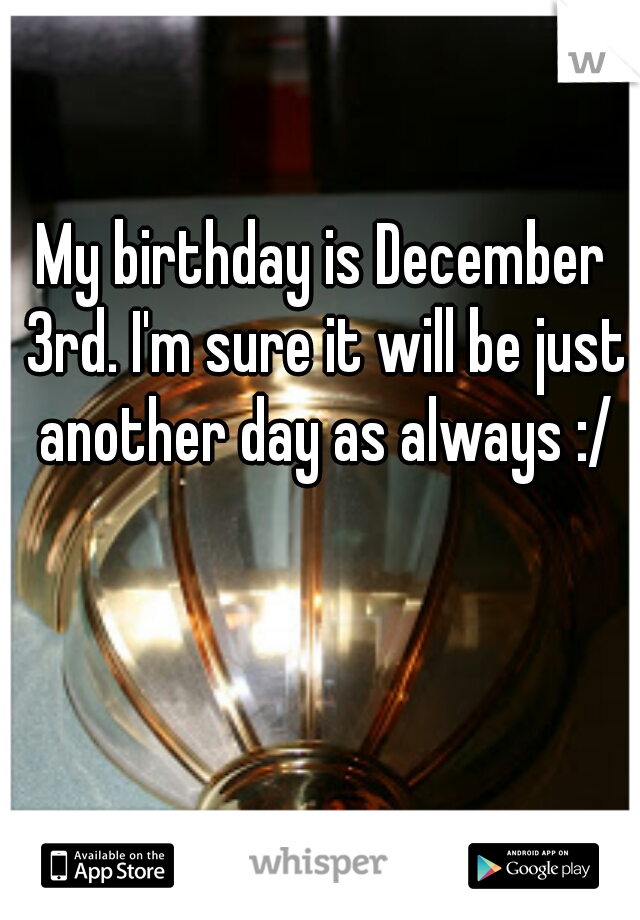 My birthday is December 3rd. I'm sure it will be just another day as always :/