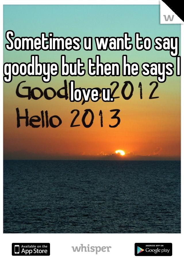 Sometimes u want to say goodbye but then he says I love u.