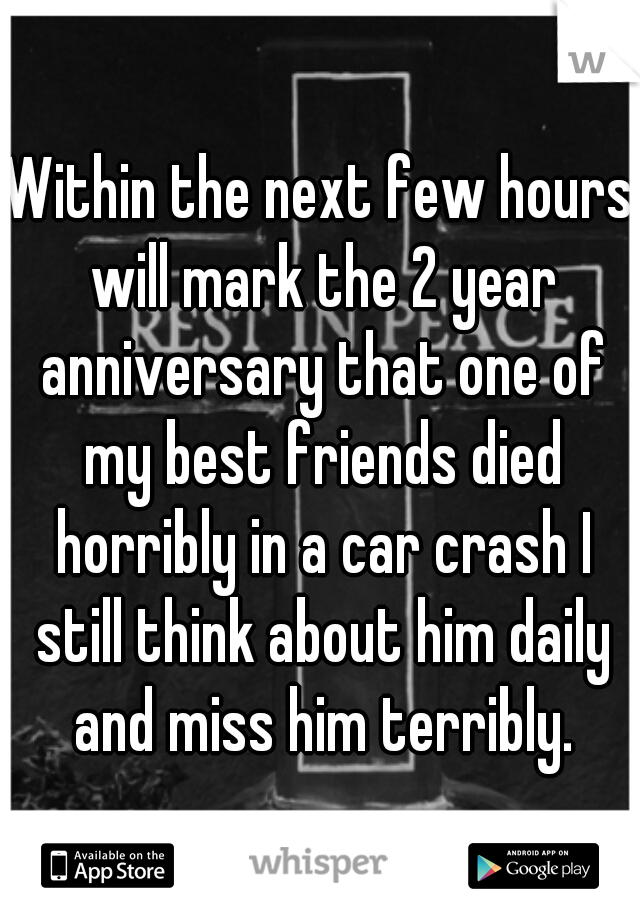 Within the next few hours will mark the 2 year anniversary that one of my best friends died horribly in a car crash I still think about him daily and miss him terribly.