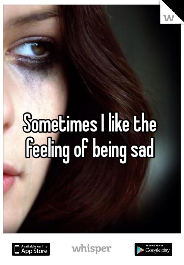 Sometimes I like the feeling of being sad