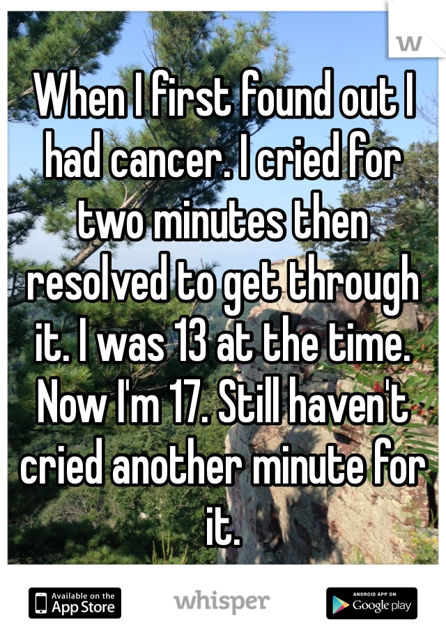 When I first found out I had cancer. I cried for two minutes then resolved to get through it. I was 13 at the time. Now I'm 17. Still haven't cried another minute for it.