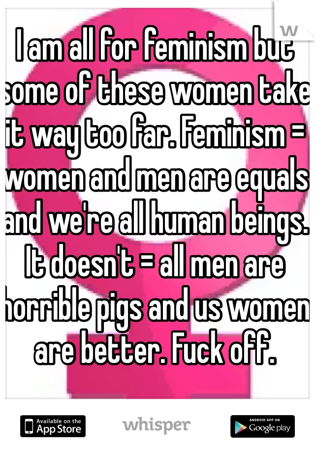 I am all for feminism but some of these women take it way too far. Feminism = women and men are equals and we're all human beings. It doesn't = all men are horrible pigs and us women are better. Fuck off.