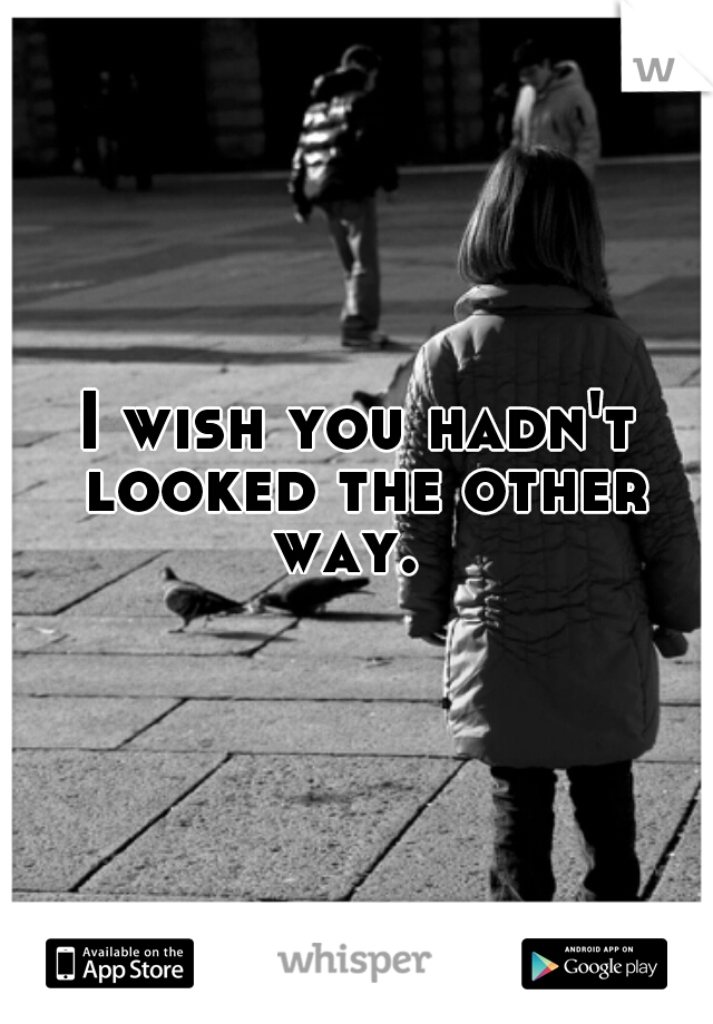I wish you hadn't looked the other way.