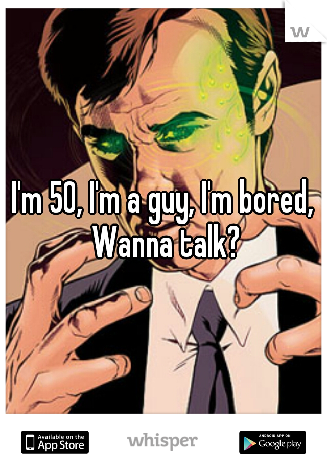 I'm 50, I'm a guy, I'm bored, Wanna talk?