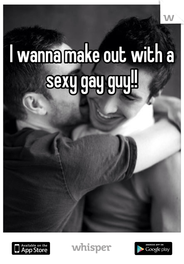 I wanna make out with a sexy gay guy!!