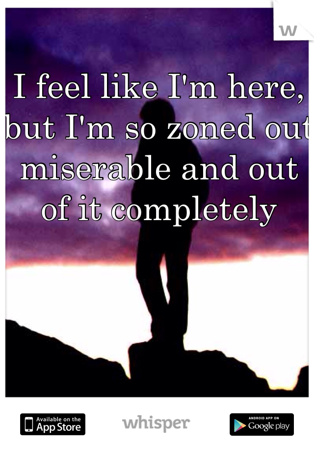 I feel like I'm here, but I'm so zoned out miserable and out of it completely