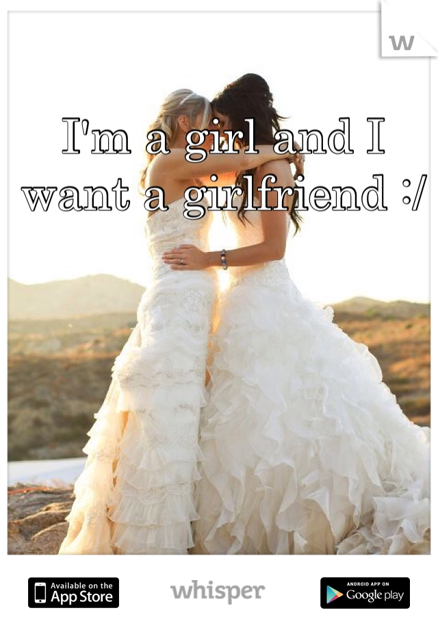 I'm a girl and I want a girlfriend :/